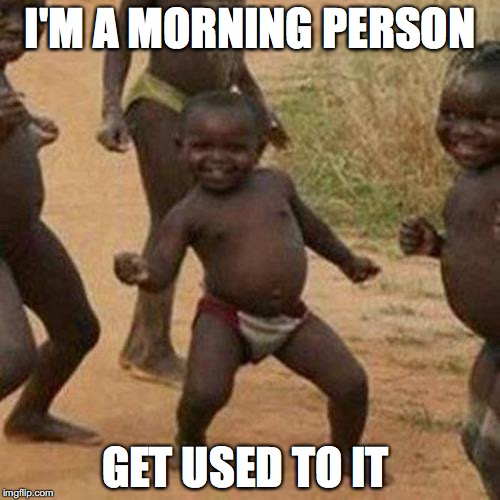 Third World Success Kid Meme | I'M A MORNING PERSON GET USED TO IT | image tagged in memes,third world success kid | made w/ Imgflip meme maker