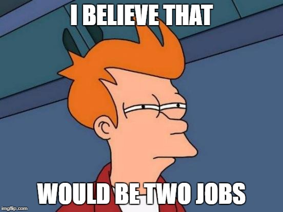 Futurama Fry Meme | I BELIEVE THAT WOULD BE TWO JOBS | image tagged in memes,futurama fry | made w/ Imgflip meme maker