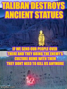 TALIBAN DESTROYS ANCIENT STATUES IF WE SEND OUR PEOPLE OVER THERE AND THEY BRING THE ENEMY'S CULTURE HOME WITH THEM THEY DONT NEED TO KILL U | made w/ Imgflip meme maker