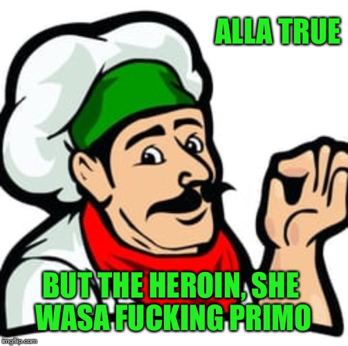 ALLA TRUE BUT THE HEROIN, SHE WASA F**KING PRIMO | made w/ Imgflip meme maker