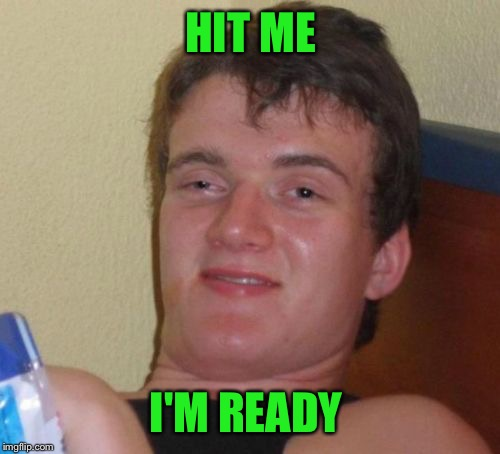 10 Guy Meme | HIT ME I'M READY | image tagged in memes,10 guy | made w/ Imgflip meme maker