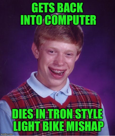 Bad Luck Brian Meme | GETS BACK INTO COMPUTER DIES IN TRON STYLE LIGHT BIKE MISHAP | image tagged in memes,bad luck brian | made w/ Imgflip meme maker