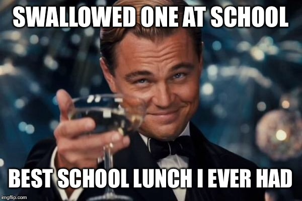 Leonardo Dicaprio Cheers Meme | SWALLOWED ONE AT SCHOOL BEST SCHOOL LUNCH I EVER HAD | image tagged in memes,leonardo dicaprio cheers | made w/ Imgflip meme maker