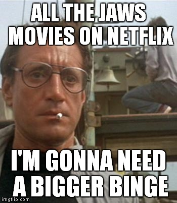 Jaws binge party! | ALL THE JAWS MOVIES ON NETFLIX I'M GONNA NEED A BIGGER BINGE | image tagged in bigger boat,jaws,binge watching | made w/ Imgflip meme maker