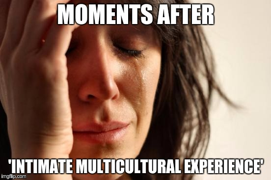 I believe in a thing called Rape... | MOMENTS AFTER 'INTIMATE MULTICULTURAL EXPERIENCE' | image tagged in memes,first world problems,rape | made w/ Imgflip meme maker