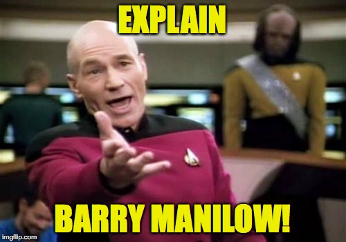 Picard Wtf Meme | EXPLAIN BARRY MANILOW! | image tagged in memes,picard wtf | made w/ Imgflip meme maker