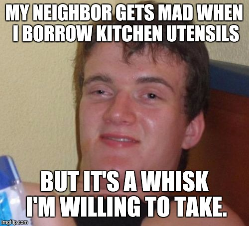 Bad Pun I Know . | MY NEIGHBOR GETS MAD WHEN I BORROW KITCHEN UTENSILS BUT IT'S A WHISK I'M WILLING TO TAKE. | image tagged in memes,10 guy,puns,bad pun,bad puns | made w/ Imgflip meme maker