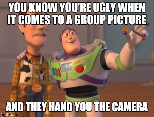 X, X Everywhere Meme | YOU KNOW YOU'RE UGLY WHEN IT COMES TO A GROUP PICTURE AND THEY HAND YOU THE CAMERA | image tagged in memes,x,x everywhere,x x everywhere | made w/ Imgflip meme maker