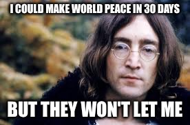 I COULD MAKE WORLD PEACE IN 30 DAYS BUT THEY WON'T LET ME | image tagged in john lennon | made w/ Imgflip meme maker