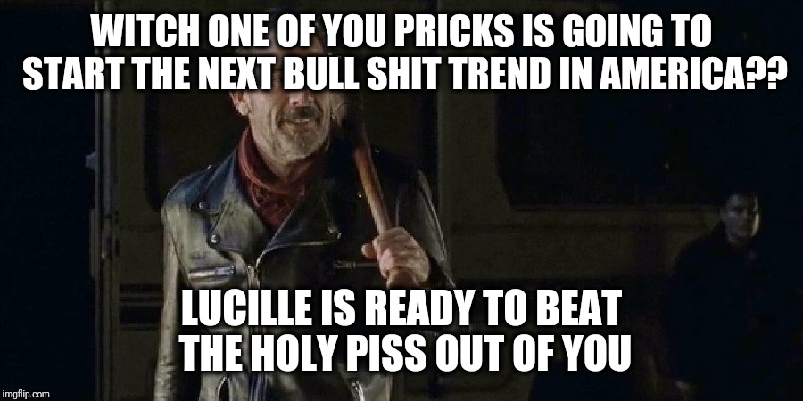 Negan | WITCH ONE OF YOU PRICKS IS GOING TO START THE NEXT BULL SHIT TREND IN AMERICA?? LUCILLE IS READY TO BEAT THE HOLY PISS OUT OF YOU | image tagged in the walking dead | made w/ Imgflip meme maker