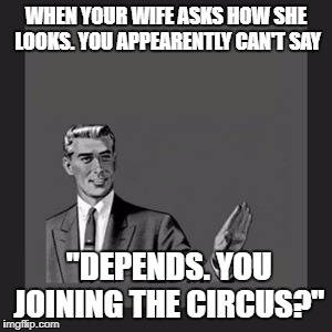 "Kill Yourself Guy Meme | WHEN YOUR WIFE ASKS HOW SHE LOOKS. YOU APPEARENTLY CAN'T SAY ""DEPENDS. YOU JOINING THE CIRCUS?"" 