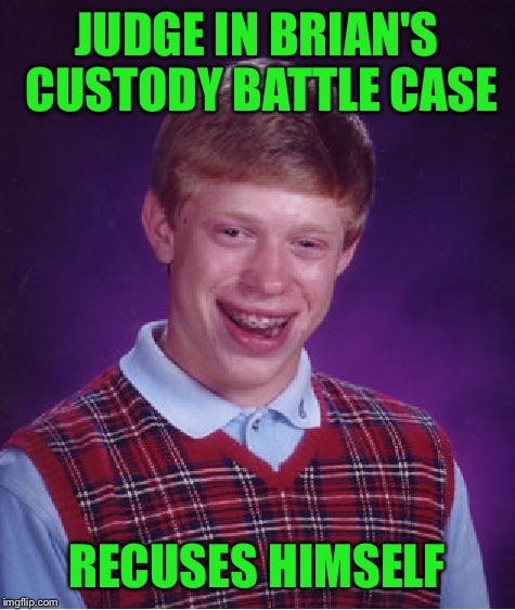 Bad Luck Brian Meme | JUDGE IN BRIAN'S CUSTODY BATTLE CASE RECUSES HIMSELF | image tagged in memes,bad luck brian | made w/ Imgflip meme maker