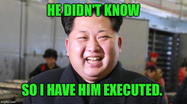 HE DIDN'T KNOW SO I HAVE HIM EXECUTED. | made w/ Imgflip meme maker
