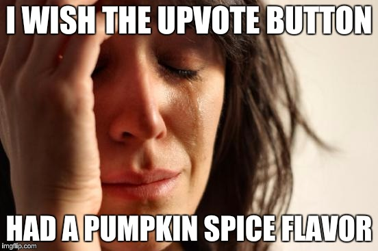 First World Problems Meme | I WISH THE UPVOTE BUTTON HAD A PUMPKIN SPICE FLAVOR | image tagged in memes,first world problems | made w/ Imgflip meme maker