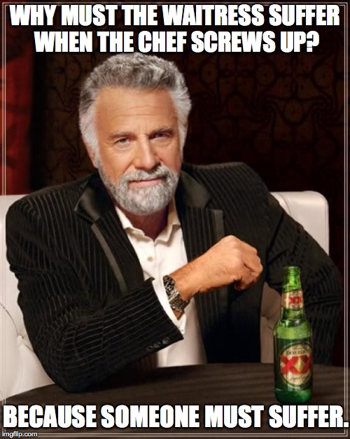 I don't always count the chocolate chips in every pancake... | WHY MUST THE WAITRESS SUFFER WHEN THE CHEF SCREWS UP? BECAUSE SOMEONE MUST SUFFER. | image tagged in memes,the most interesting man in the world | made w/ Imgflip meme maker