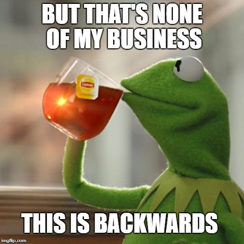 But Thats None Of My Business Meme | BUT THAT'S NONE OF MY BUSINESS THIS IS BACKWARDS | image tagged in memes,but thats none of my business,kermit the frog | made w/ Imgflip meme maker