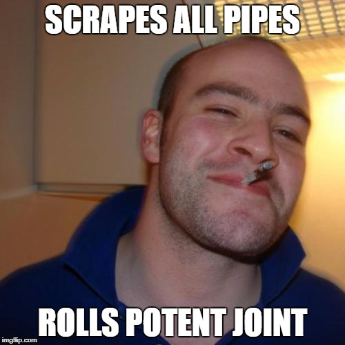 Good Guy Greg Meme | SCRAPES ALL PIPES ROLLS POTENT JOINT | image tagged in memes,good guy greg | made w/ Imgflip meme maker