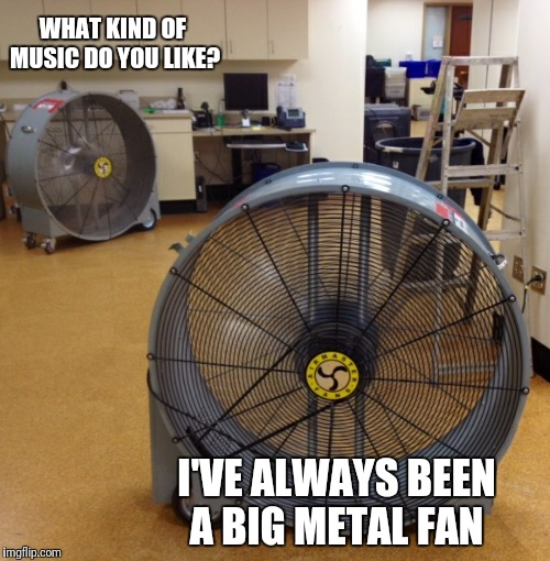 WHAT KIND OF MUSIC DO YOU LIKE? I'VE ALWAYS BEEN A BIG METAL FAN | image tagged in funny,memes,music,metal | made w/ Imgflip meme maker