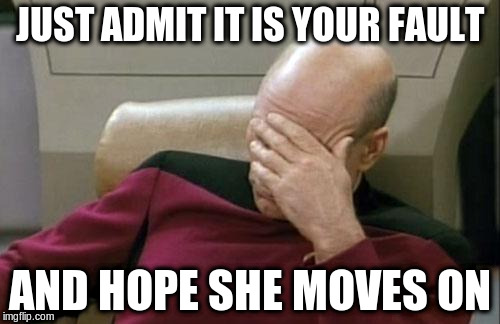 Captain Picard Facepalm Meme | JUST ADMIT IT IS YOUR FAULT AND HOPE SHE MOVES ON | image tagged in memes,captain picard facepalm | made w/ Imgflip meme maker