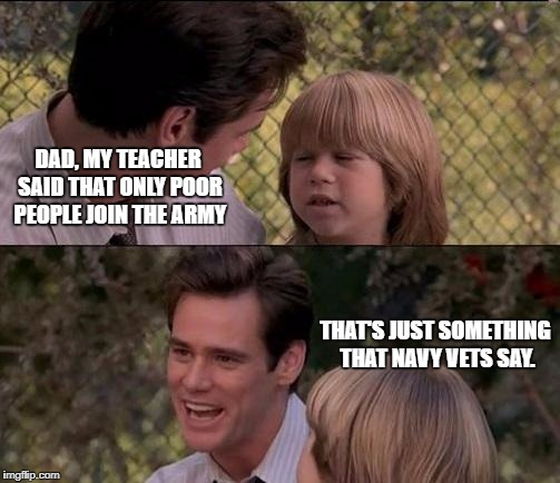 Thats Just Something X Say Meme | DAD, MY TEACHER SAID THAT ONLY POOR PEOPLE JOIN THE ARMY THAT'S JUST SOMETHING THAT NAVY VETS SAY. | image tagged in memes,thats just something x say | made w/ Imgflip meme maker
