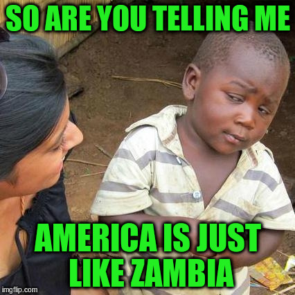 Third World Skeptical Kid Meme | SO ARE YOU TELLING ME AMERICA IS JUST LIKE ZAMBIA | image tagged in memes,third world skeptical kid | made w/ Imgflip meme maker