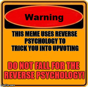 You have been warned... | THIS MEME USES REVERSE PSYCHOLOGY TO TRICK YOU INTO UPVOTING DO NOT FALL FOR THE REVERSE PSYCHOLOGY! | image tagged in memes,warning sign,psychology,fishing for upvotes | made w/ Imgflip meme maker