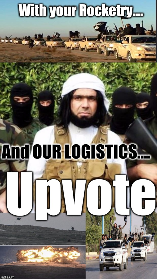 With your Rocketry.... And OUR LOGISTICS.... Upvote | made w/ Imgflip meme maker