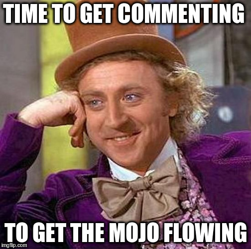 Creepy Condescending Wonka Meme | TIME TO GET COMMENTING TO GET THE MOJO FLOWING | image tagged in memes,creepy condescending wonka | made w/ Imgflip meme maker