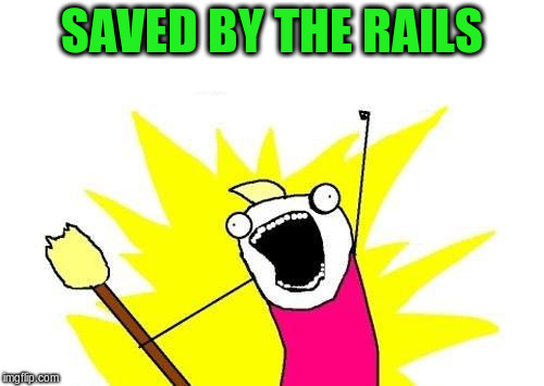 X All The Y Meme | SAVED BY THE RAILS | image tagged in memes,x all the y | made w/ Imgflip meme maker