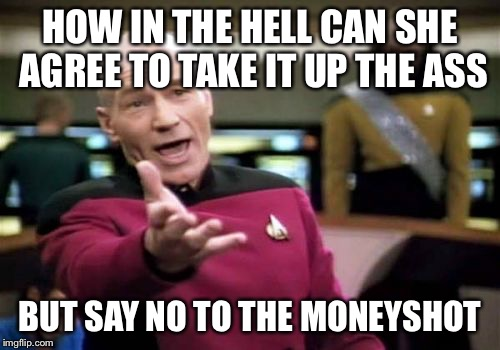 Pissed off director | HOW IN THE HELL CAN SHE AGREE TO TAKE IT UP THE ASS BUT SAY NO TO THE MONEYSHOT | image tagged in memes,picard wtf | made w/ Imgflip meme maker