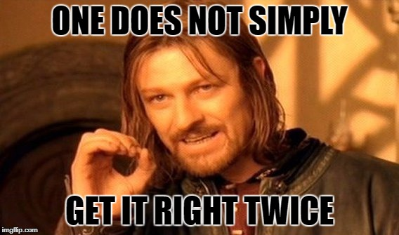 One Does Not Simply Meme | ONE DOES NOT SIMPLY GET IT RIGHT TWICE | image tagged in memes,one does not simply | made w/ Imgflip meme maker