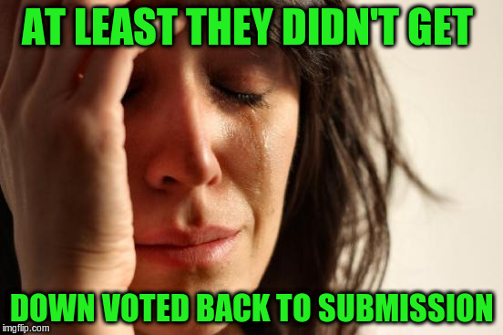 First World Problems Meme | AT LEAST THEY DIDN'T GET DOWN VOTED BACK TO SUBMISSION | image tagged in memes,first world problems | made w/ Imgflip meme maker