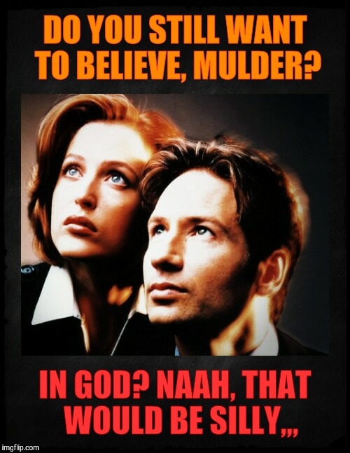 Mulder and Scully gaze to whatever,,, | DO YOU STILL WANT TO BELIEVE, MULDER? IN GOD? NAAH, THAT  WOULD BE SILLY,,, | image tagged in mulder and scully gaze to whatever | made w/ Imgflip meme maker