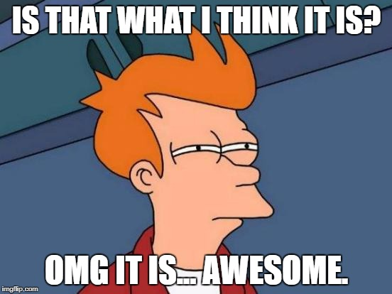 Futurama Fry Meme | IS THAT WHAT I THINK IT IS? OMG IT IS... AWESOME. | image tagged in memes,futurama fry | made w/ Imgflip meme maker