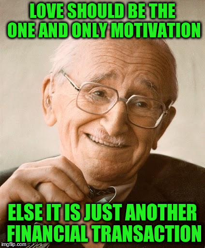 LOVE SHOULD BE THE ONE AND ONLY MOTIVATION ELSE IT IS JUST ANOTHER FINANCIAL TRANSACTION | made w/ Imgflip meme maker