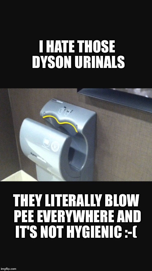 I HATE THOSE DYSON URINALS THEY LITERALLY BLOW PEE EVERYWHERE AND IT'S NOT HYGIENIC :-( | image tagged in memes,pee,urinal,disgusting,hygiene | made w/ Imgflip meme maker