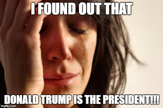 First World Problems Meme | I FOUND OUT THAT DONALD TRUMP IS THE PRESIDENT!!! | image tagged in memes,first world problems | made w/ Imgflip meme maker