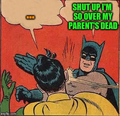 Batman Slapping Robin Meme | ... SHUT UP I'M SO OVER MY PARENT'S DEAD | image tagged in memes,batman slapping robin | made w/ Imgflip meme maker