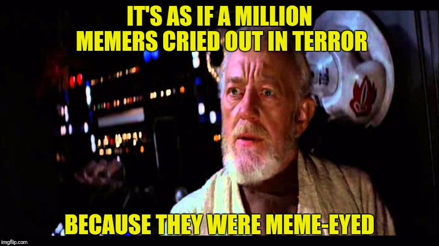IT'S AS IF A MILLION MEMERS CRIED OUT IN TERROR BECAUSE THEY WERE MEME-EYED | made w/ Imgflip meme maker