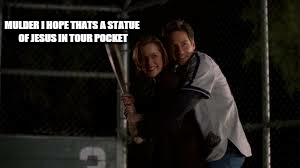MULDER I HOPE THATS A STATUE OF JESUS IN TOUR POCKET | made w/ Imgflip meme maker