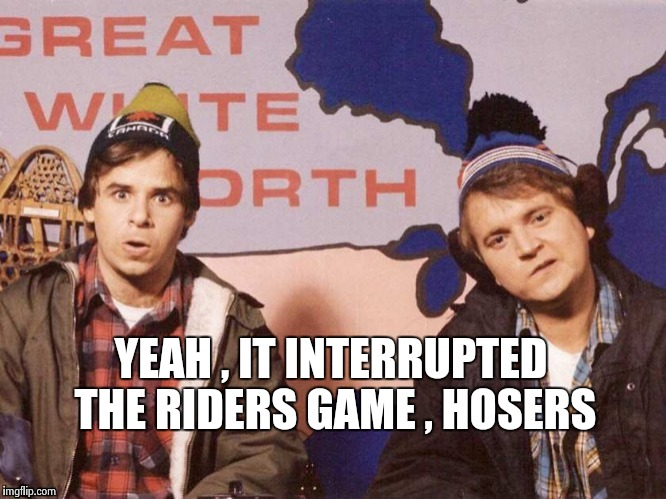 The Great White North | YEAH , IT INTERRUPTED THE RIDERS GAME , HOSERS | image tagged in the great white north | made w/ Imgflip meme maker