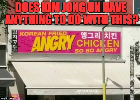 Everyone Is Angry | DOES KIM JONG UN HAVE ANYTHING TO DO WITH THIS? | image tagged in kim jong un | made w/ Imgflip meme maker