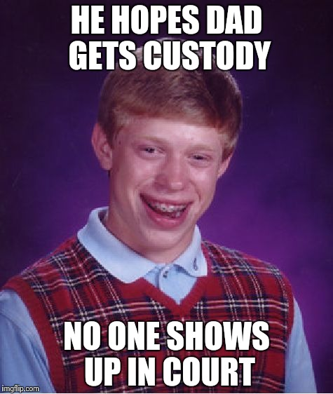Bad Luck Brian Meme | HE HOPES DAD GETS CUSTODY NO ONE SHOWS UP IN COURT | image tagged in memes,bad luck brian | made w/ Imgflip meme maker