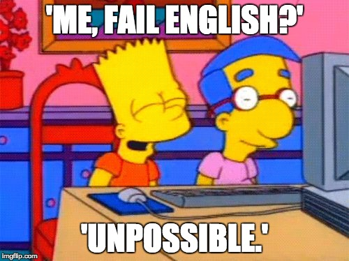 'ME, FAIL ENGLISH?' 'UNPOSSIBLE.' | image tagged in bart simpson milhouse | made w/ Imgflip meme maker