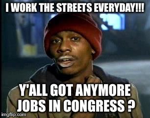 Y'all Got Any More Of That Meme | I WORK THE STREETS EVERYDAY!!! Y'ALL GOT ANYMORE JOBS IN CONGRESS ? | image tagged in memes,yall got any more of | made w/ Imgflip meme maker