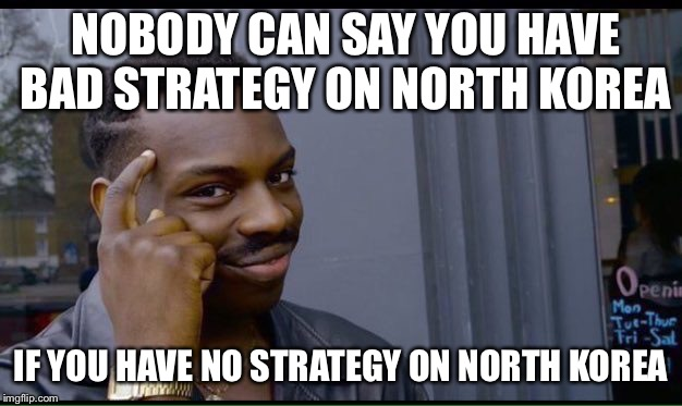 Roll Safe Think About It Meme | NOBODY CAN SAY YOU HAVE BAD STRATEGY ON NORTH KOREA IF YOU HAVE NO STRATEGY ON NORTH KOREA | image tagged in thinking black guy | made w/ Imgflip meme maker