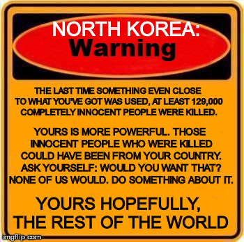 Just to remind you, you know | NORTH KOREA: THE LAST TIME SOMETHING EVEN CLOSE TO WHAT YOU'VE GOT WAS USED, AT LEAST 129,000 COMPLETELY INNOCENT PEOPLE WERE KILLED. YOURS  | image tagged in warning sign,north korea,hydrogen bomb,please don't start another war,its really not what need right now,innocent civilians kill | made w/ Imgflip meme maker