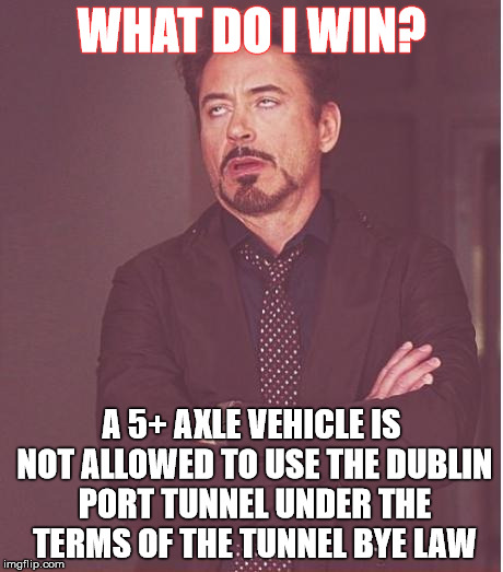 Face You Make Robert Downey Jr Meme | WHAT DO I WIN? A 5+ AXLE VEHICLE IS NOT ALLOWED TO USE THE DUBLIN PORT TUNNEL UNDER THE TERMS OF THE TUNNEL BYE LAW | image tagged in memes,face you make robert downey jr | made w/ Imgflip meme maker