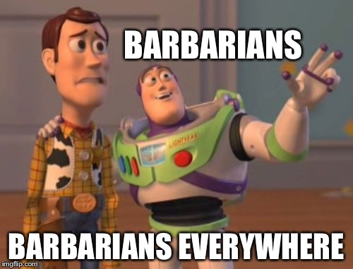 X, X Everywhere Meme | BARBARIANS BARBARIANS EVERYWHERE | image tagged in memes,x x everywhere | made w/ Imgflip meme maker