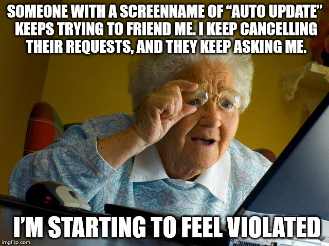 "This has been going on for 2 years! | SOMEONE WITH A SCREENNAME OF ""AUTO UPDATE"" KEEPS TRYING TO FRIEND ME.I KEEP CANCELLING THEIR REQUESTS, AND THEY KEEP ASKING ME. I'M STARTIN 